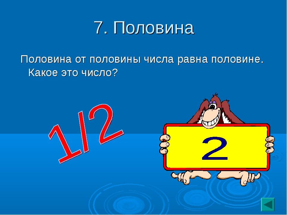 7. Половина Половина от половины числа равна половине. Какое это число?