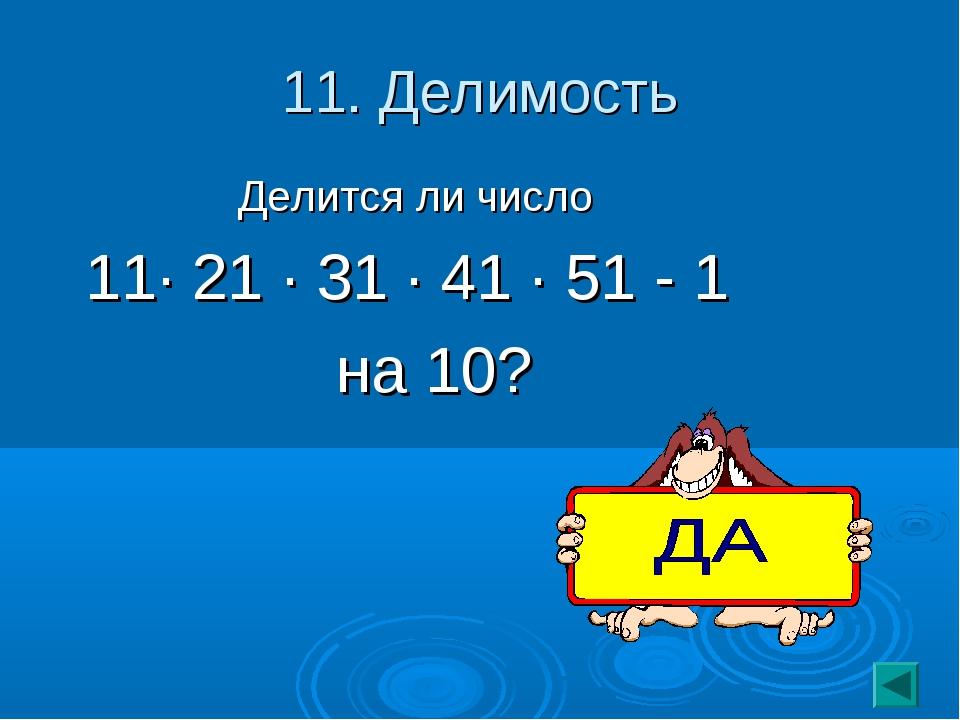 11. Делимость Делится ли число 11· 21 · 31 · 41 · 51 - 1 на 10?