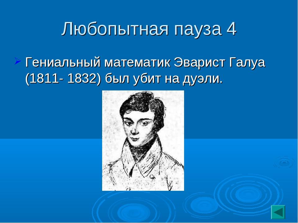 Любопытная пауза 4 Гениальный математик Эварист Галуа (1811- 1832) был убит н...