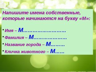 Напишите имена собственные, которые начинаются на букву «М»: Имя – М………………………