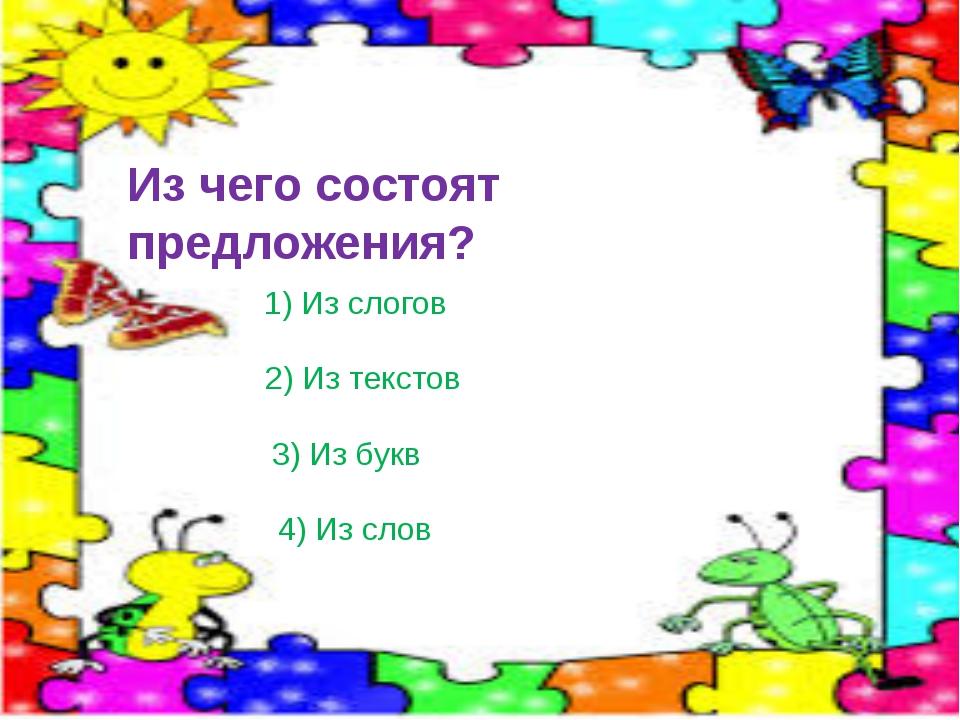 Из чего состоят предложения? 1) Из слогов 2) Из текстов 3) Из букв 4) Из слов