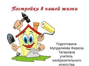 Постройки в нашей жизни Подготовила Мулдалиева Фирюза Тагировна учитель изобр