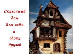 Сказочный дом для себя и своих друзей
