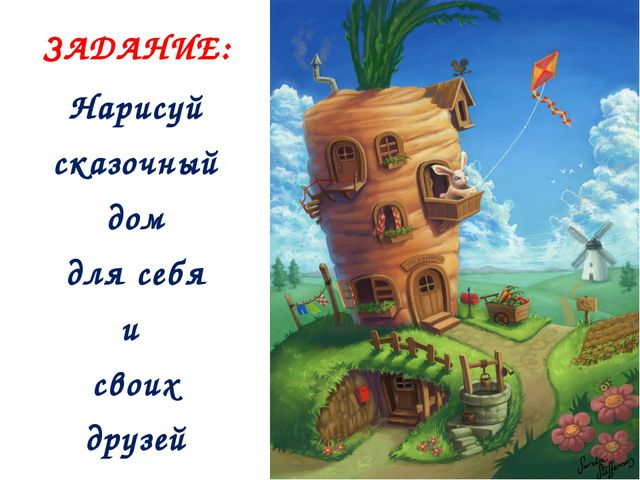 ЗАДАНИЕ: Нарисуй сказочный дом для себя и своих друзей