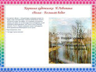 Картина художника И.Левитана «Весна - Большая вода» На картине «Весна — больш