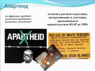 Апартеид на африканас apartheid - раздельное проживание, разделение, обособле