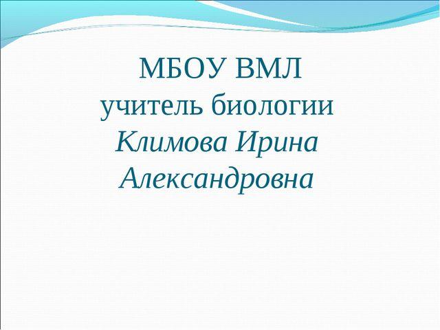 МБОУ ВМЛ учитель биологии Климова Ирина Александровна