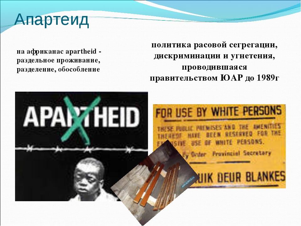 Апартеид на африканас apartheid - раздельное проживание, разделение, обособле...