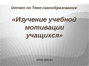 Отчет по Теме самообразования: «Изучение учебной мотивации учащихся» 2010-201