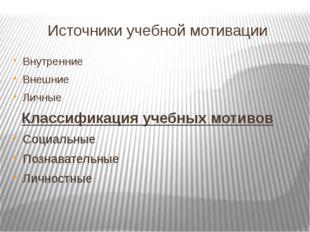 Источники учебной мотивации Внутренние Внешние Личные Классификация учебных м