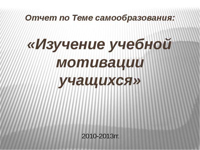 Отчет по Теме самообразования: «Изучение учебной мотивации учащихся» 2010-201...