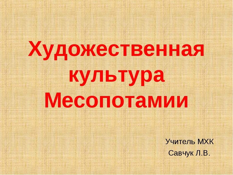 Художественная культура Месопотамии Учитель МХК Савчук Л.В.