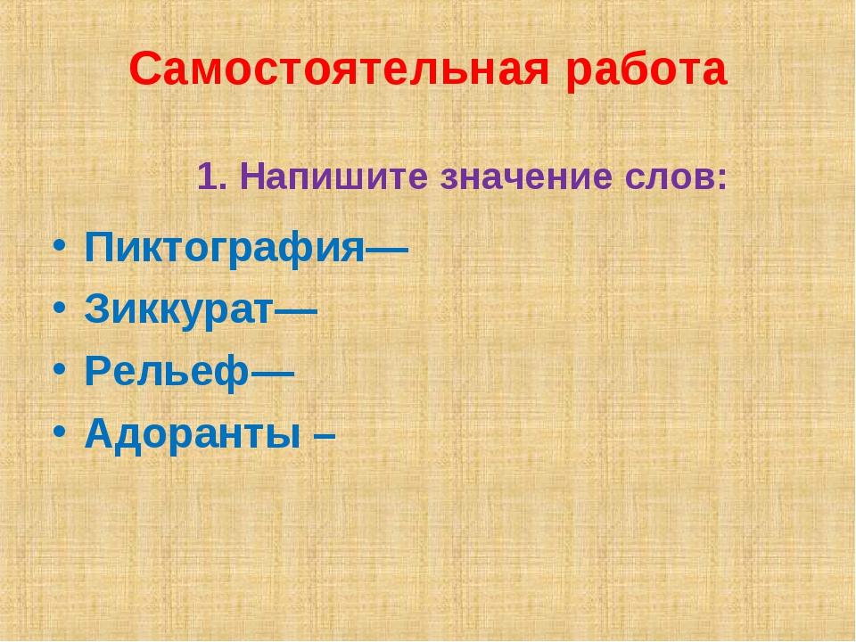 Самостоятельная работа 1. Напишите значение слов: Пиктография— Зиккурат— Рель...