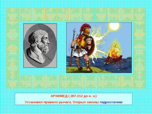 АРХИМЕД ( 287-212 до н. э.) Установил правило рычага. Открыл законы гидростат