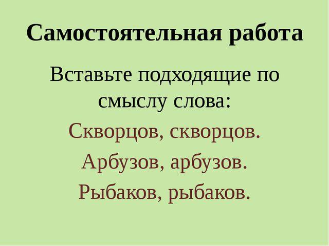 Самостоятельная работа Вставьте подходящие по смыслу слова: Скворцов, скворцо...