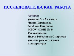 ИССЛЕДОВАТЕЛЬСКАЯ РАБОТА Авторы: ученицы 5 «А» класса Лилия Терешкова Альбина