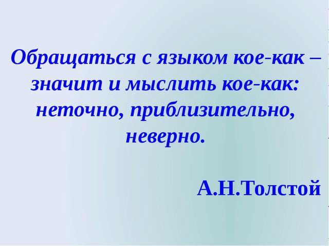 Обращаться с языком кое-как – значит и мыслить кое-как: неточно, приблизител...
