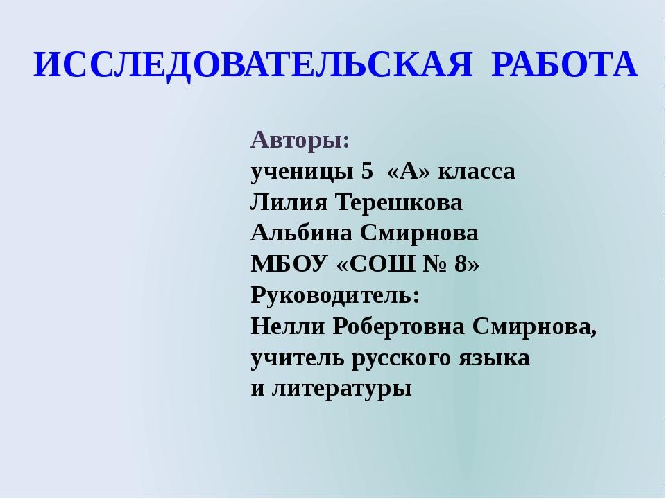 ИССЛЕДОВАТЕЛЬСКАЯ РАБОТА Авторы: ученицы 5 «А» класса Лилия Терешкова Альбина...