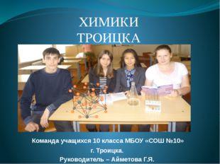 Команда учащихся 10 класса МБОУ «СОШ №10»  г. Троицка. Руководитель – Аймет