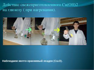 Наблюдаем желто-оранжевый осадок (Сu2O).  Действие свежеприготовленного Сu(O