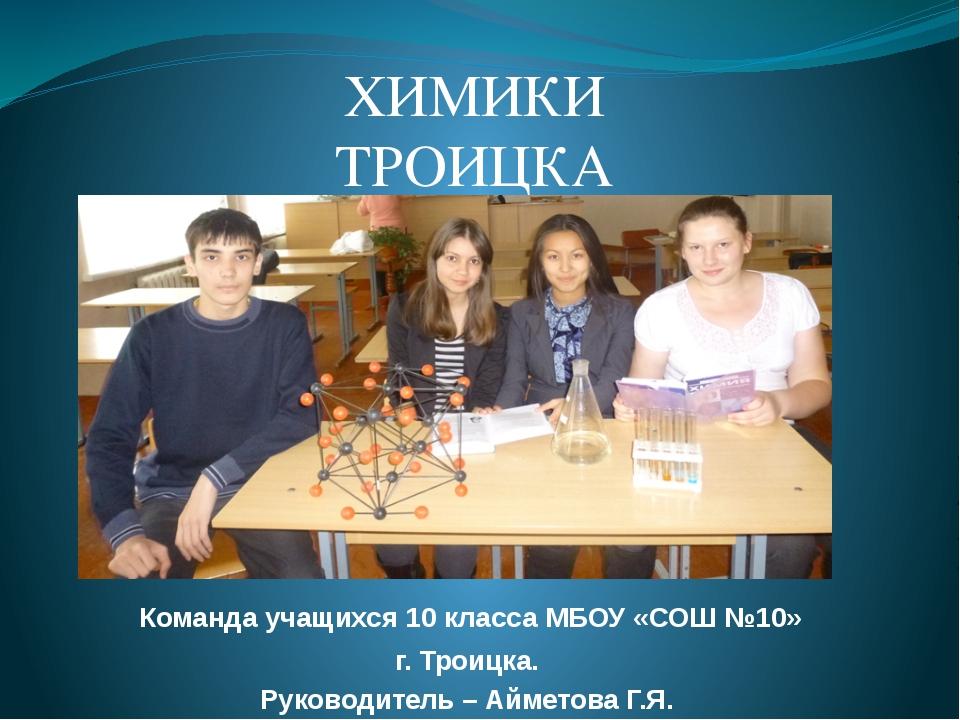 Команда учащихся 10 класса МБОУ «СОШ №10»  г. Троицка. Руководитель – Аймет...