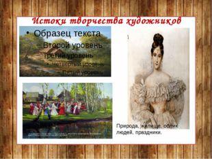 Истоки творчества художников Природа, жилище, облик людей, праздники.