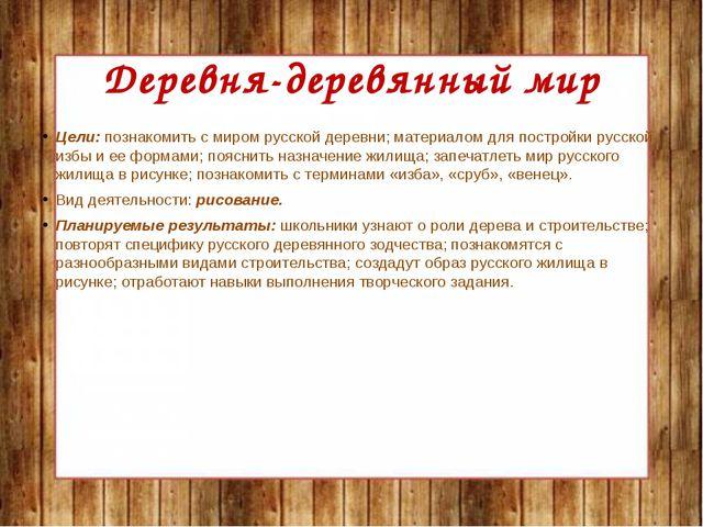 Деревня-деревянный мир Цели: познакомить с миром русской деревни; материалом...