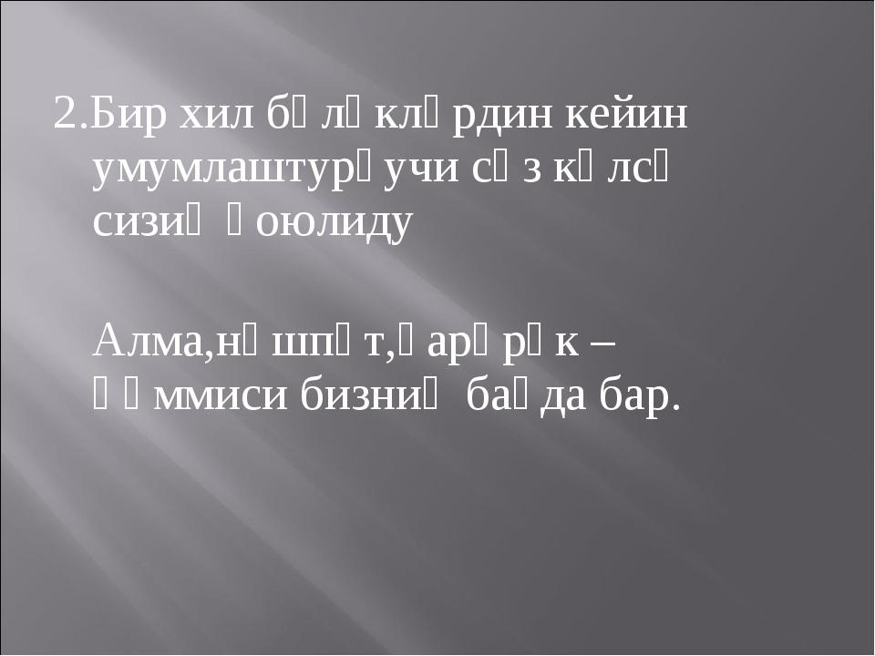 2.Бир хил бөләкләрдин кейин умумлаштурғучи сөз кәлсә сизиқ қоюлиду Алма,нәшпү...