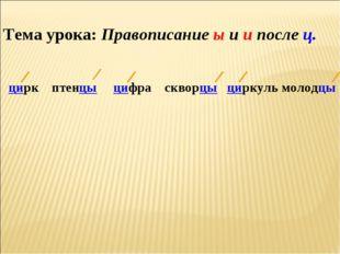 Тема урока: Правописание ы и и после ц. цирк птенцы цифра скворцы циркуль мол