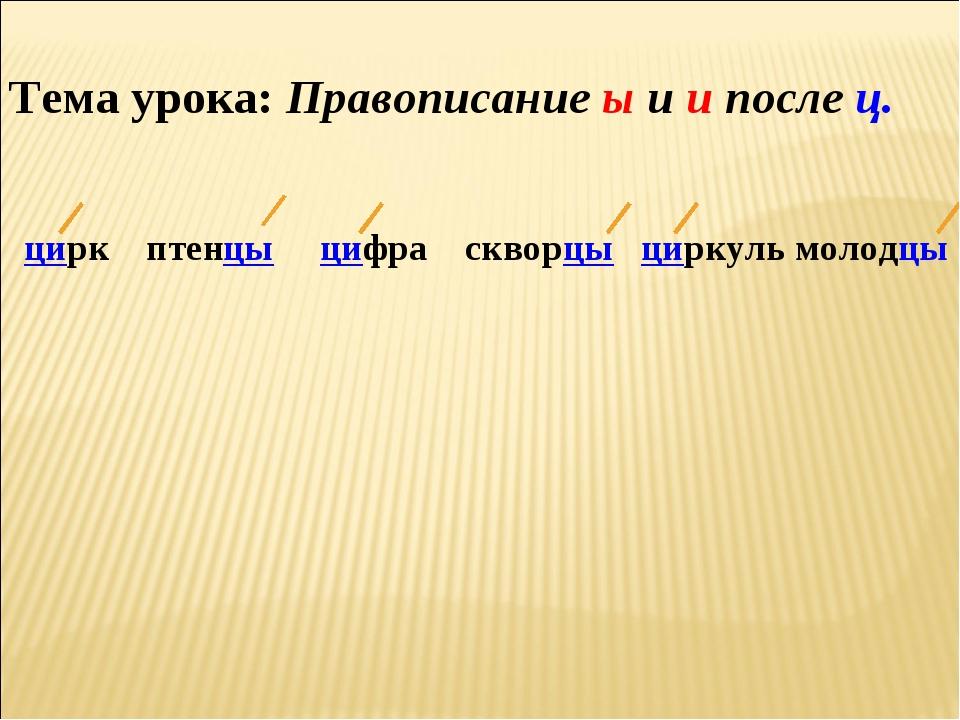 Тема урока: Правописание ы и и после ц. цирк птенцы цифра скворцы циркуль мол...