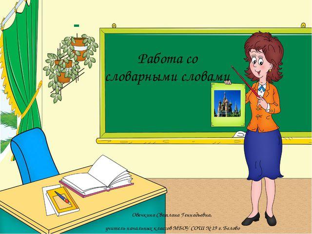 Работа со словарными словами Овечкина Светлана Геннадьевна, учитель начальных...