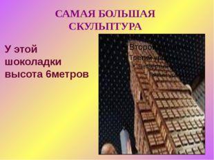 У этой шоколадки высота 6метров САМАЯ БОЛЬШАЯ СКУЛЬПТУРА