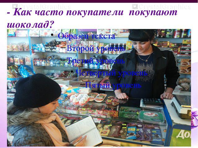 - Как часто покупатели покупают шоколад?