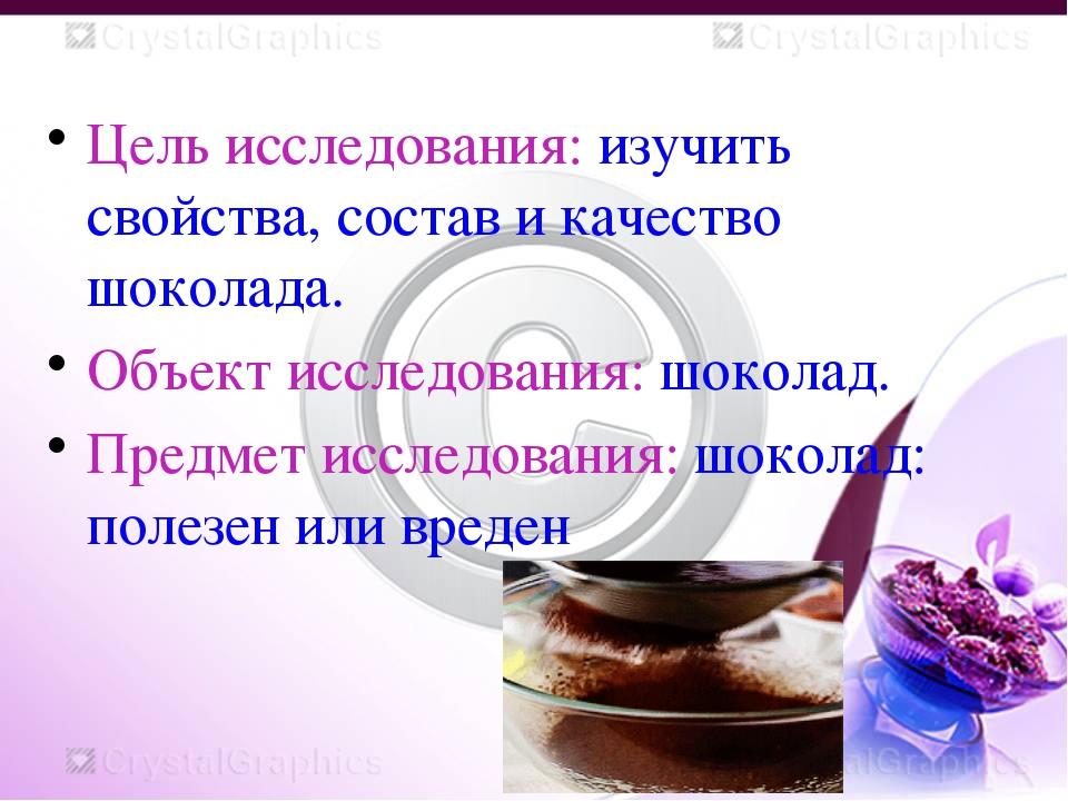 Цель исследования: изучить свойства, состав и качество шоколада. Объект иссл...