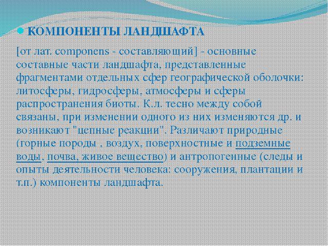 КОМПОНЕНТЫ ЛАНДШАФТА [от лат. componens - составляющий] - основные составные...
