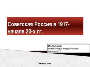 Советская Россия в 1917-начале 20-х гг. Выполнила: Учитель истории и общество