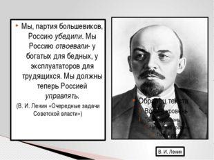 Мы, партия большевиков, Россию убедили. Мы Россию отвоевали- у богатых для бе