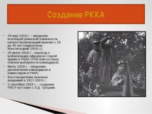 Создание РККА 29 мая 1918 г. – введение всеобщей воинской повинности, начало