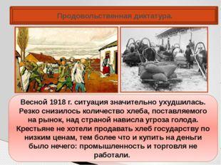 Продовольственная диктатура. Весной 1918 г. ситуация значительно ухудшилась.