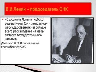 В.И.Ленин – председатель СНК «Суждения Ленина глубоко реалистичны. Он «центра