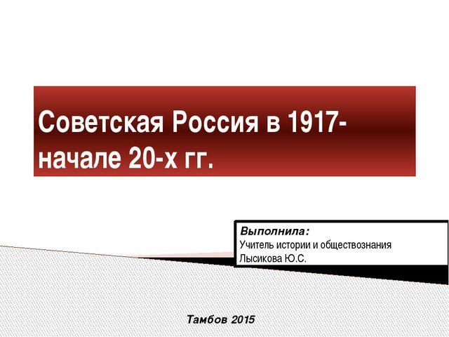 Советская Россия в 1917-начале 20-х гг. Выполнила: Учитель истории и общество...