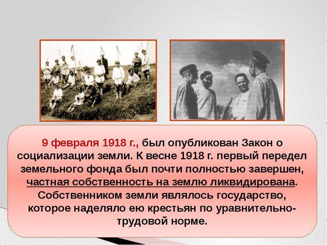 9 февраля 1918 г., был опубликован Закон о социализации земли. К весне 1918 г...