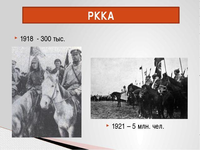 1918 - 300 тыс. 1921 – 5 млн. чел. РККА