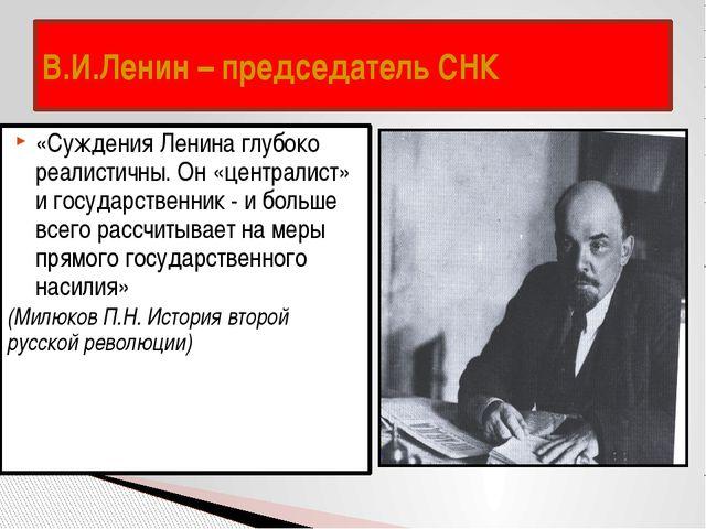 В.И.Ленин – председатель СНК «Суждения Ленина глубоко реалистичны. Он «центра...