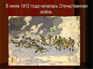 В июне 1812 года началась Отечественная война.