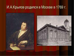 И.А.Крылов родился в Москве в 1769 г.
