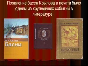 Появление басен Крылова в печати было одним из крупнейших событий в литератур