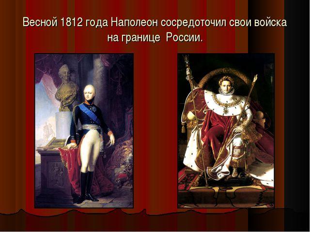 Весной 1812 года Наполеон сосредоточил свои войска на границе России.