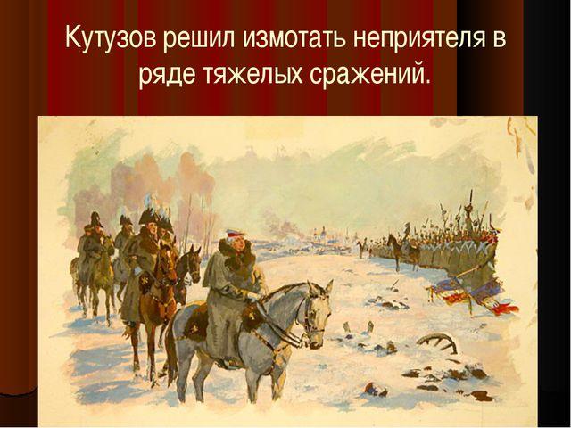 Кутузов решил измотать неприятеля в ряде тяжелых сражений.