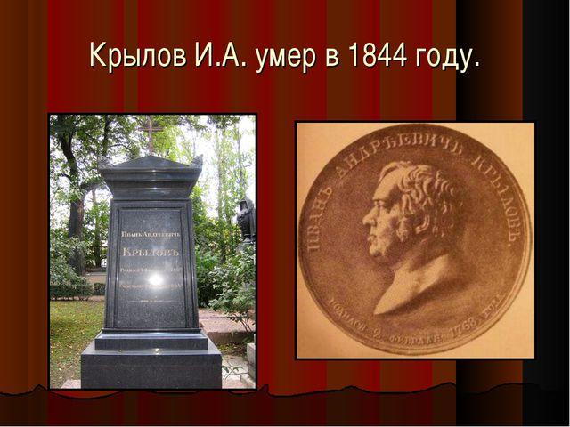 Крылов И.А. умер в 1844 году.